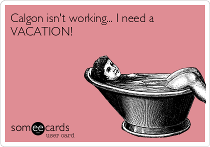 Calgon isn't working... I need a VACATION!   Some E cards ...