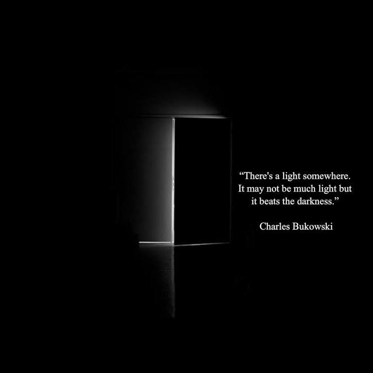 There's a light somewhere. It may not be much light but it beats the darkness. - Charles Bukowski