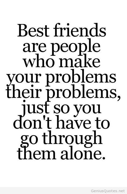 best friends are people who make your problems their problems