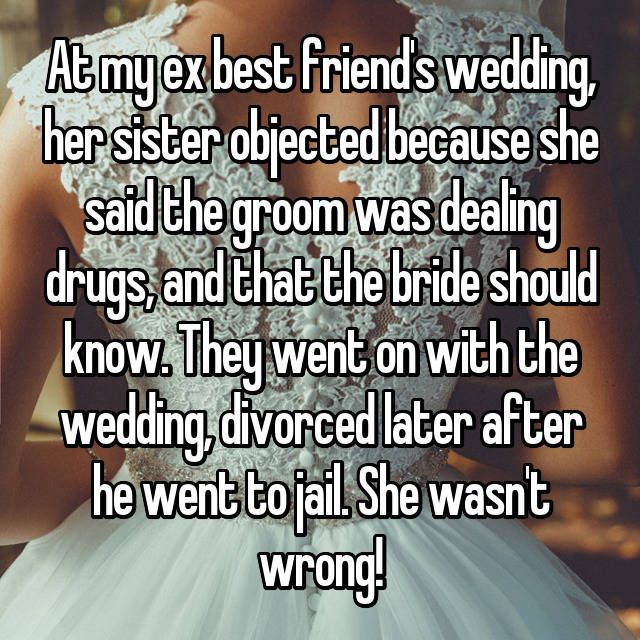 At my ex best friend's wedding, her sister objected because she said ...