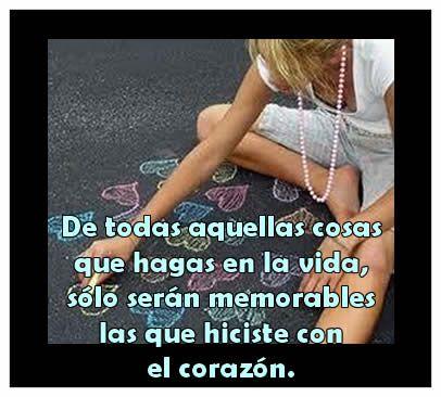 De todas aquellas cosas que hagas en la vida, sólo serán memorables las que hiciste con el corazón.