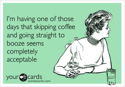 I M Having One Of Those Days That Skipping Coffee And Going Straight To Booze Seems Completely Acceptable Confession Funny Quotes Ecards Funny Make Me Laugh