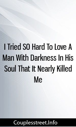 I Tried SO Hard To Love A Man With Darkness In His Soul That It