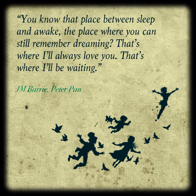 """""""You know that place between sleep and awake, the place where you can still remember dreaming? That's where I'll always love you. That's where I'll be waiting."""" - J.M. Barrie, Peter Pan"""