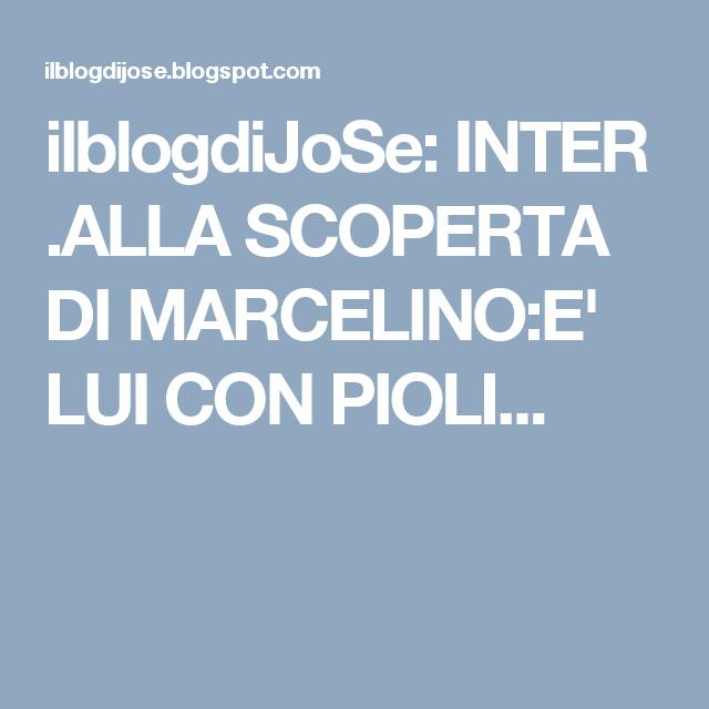 ilblogdiJoSe: INTER .ALLA SCOPERTA DI MARCELINO:E' LUI CON PIOLI...