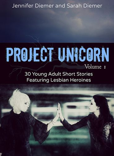Cover for:  Project Unicorn, Volume 1: 30 Young Adult Short Stories Featuring Lesbian Heroines by sarah_plus_jenn, via Flickr