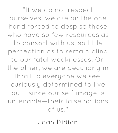 Didion on self-respect, the hazards of the lack thereof.