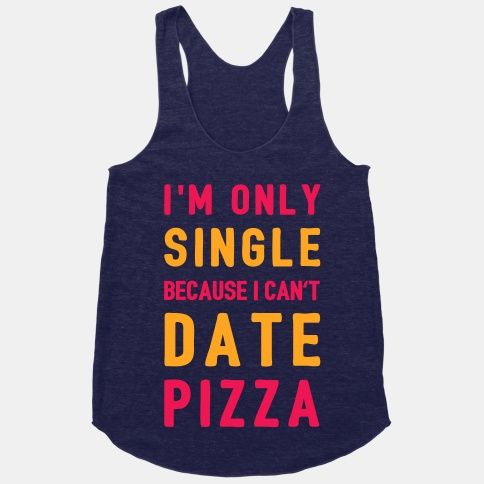 I'm Only Single Because I Can't Date Pizza #LOL #pizza #date #single #love #dontcare
