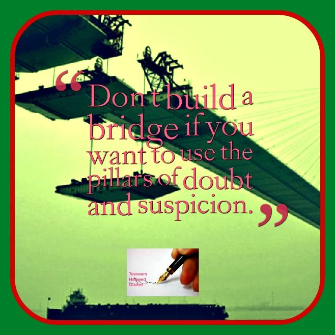 Don't build a bridge if you want to use the pillars of doubt and suspicion.