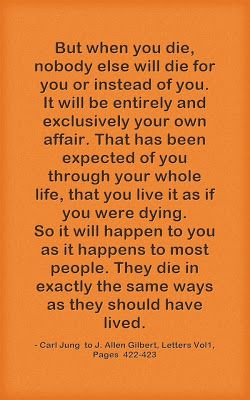 But when you die, nobody else will die for you or instead of you. It will be entirely and exclusively your own affair. That has been expecte...