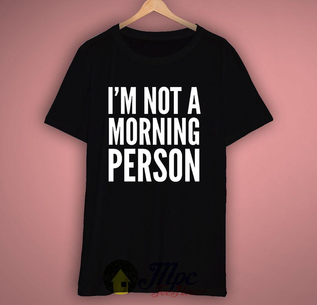 Im not morning person t shirt t shirt shirts t shirts