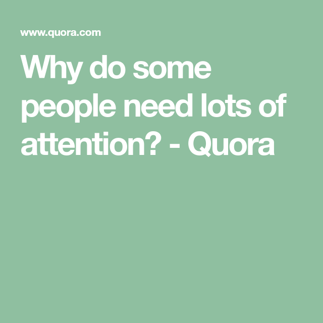 Why do some people need lots of attention? Quora