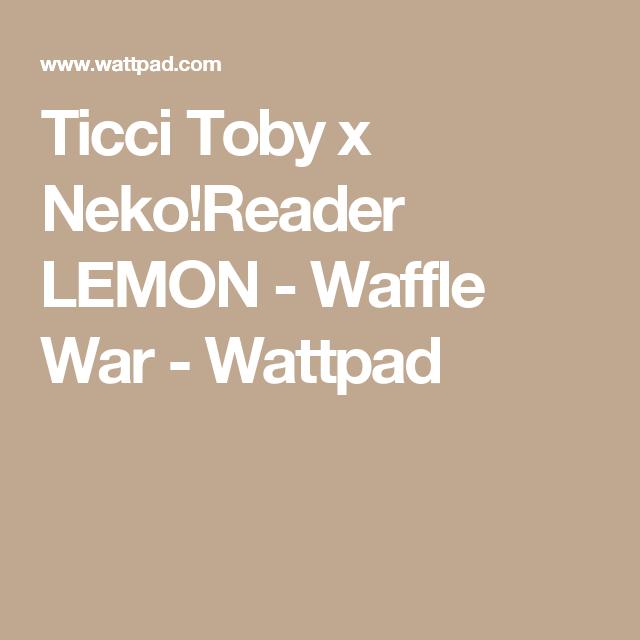 Ticci Toby x Neko!Reader LEMON - Waffle War | Ticci toby | Neko