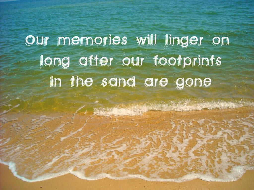 Our memories will linger on long after our footprints in the sand are gone