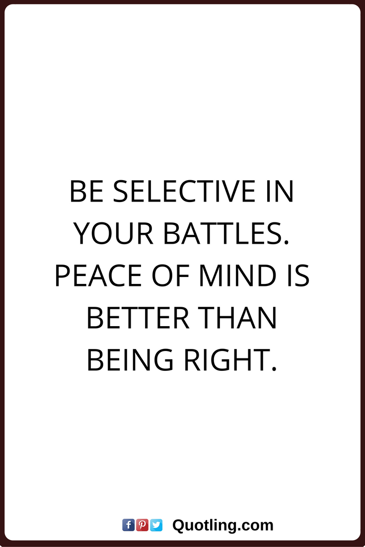 Peace Of Mind Quotes Be Selective In Your Battles Peace Of Mind Is Better Than Being Right Peace Of Mind Quotes Mindfulness Quotes Therapy Quotes