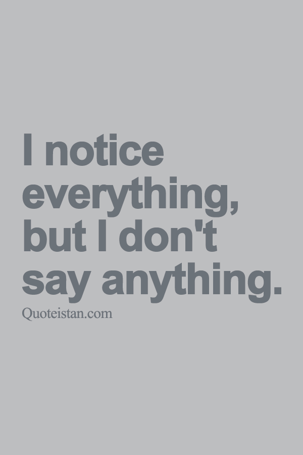 I Notice Everything But I Don T Say Anything Silent Quotes Home Quotes And Sayings Badass Quotes