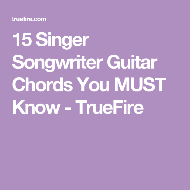 15 Singer Songwriter Guitar Chords You MUST Know - TrueFire | chords ...