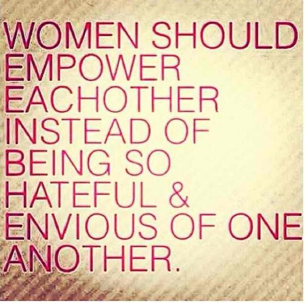 Truth! Less drama... Us women should always stick together