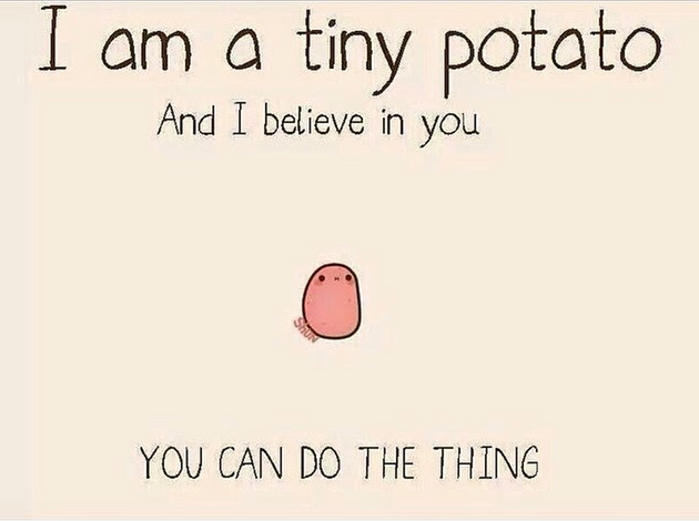 So long as the tiny potato believes in me, I can do it