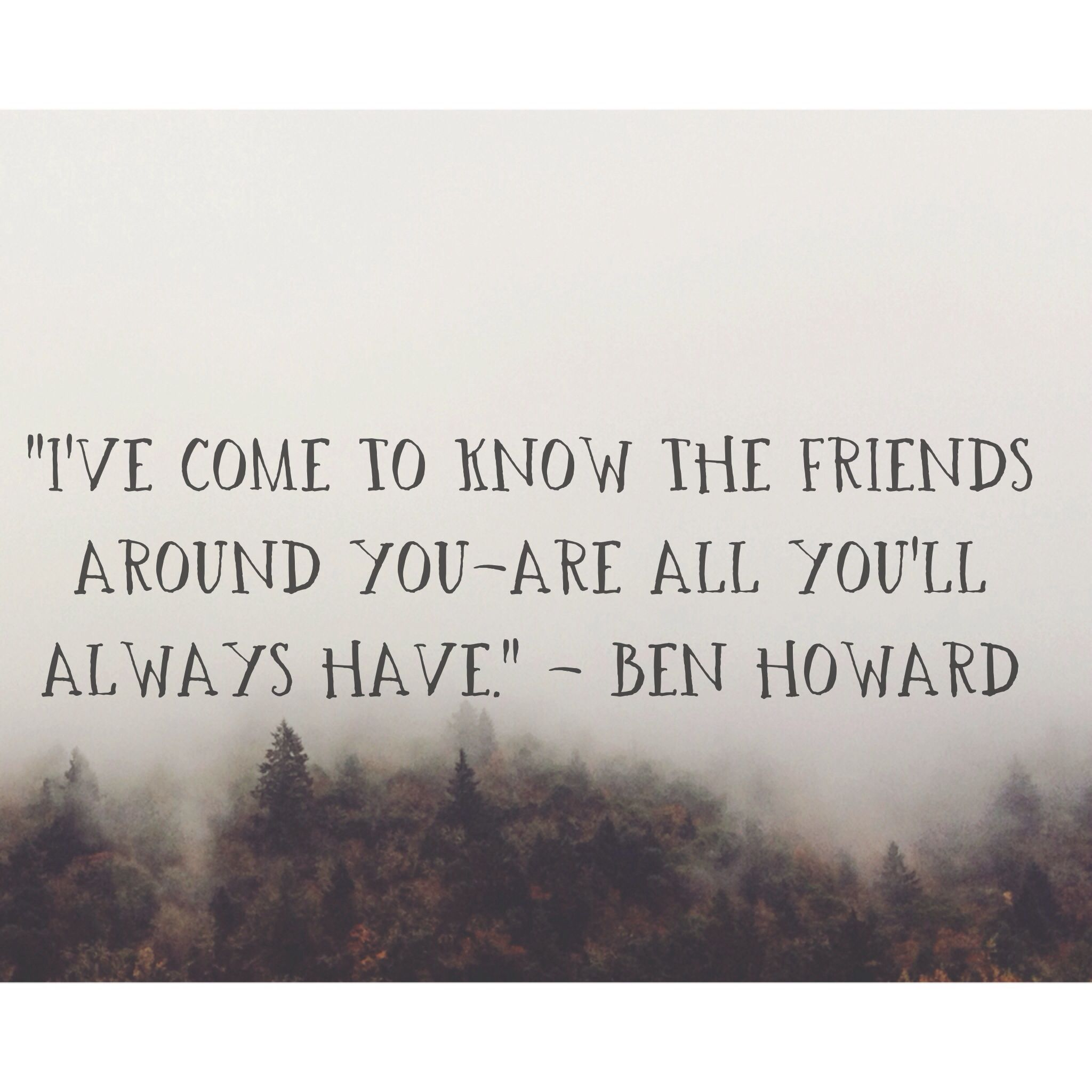 """""""I've come to know the friends around you are all you'll"""