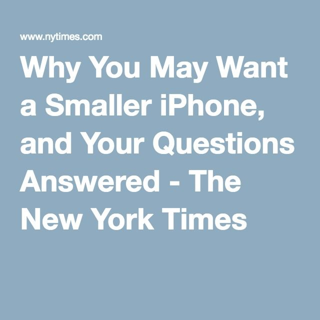 Why You May Want a Smaller iPhone, and Your Questions Answered - The New York Times