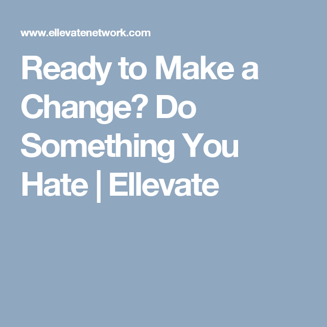 Ready to Make a Change? Do Something You Hate | Ellevate