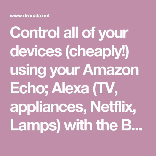 Control all of your devices (cheaply!) using your Amazon Echo