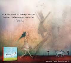 No matter how loud their opinions are, they do not choose who you can be. ~Dodinsky