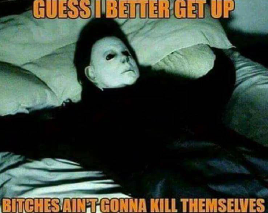 Saturday and I don't want to get up, but bitches ain't gonna kill themselves. XD 8 days until #Halloween !!!