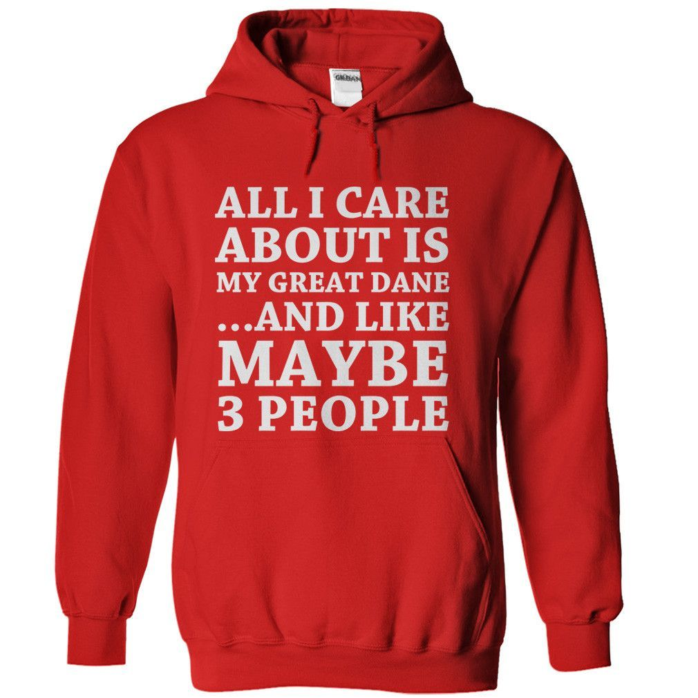 All I Care About Is My Great Dane T Shirt Sweatshirts Hoodies