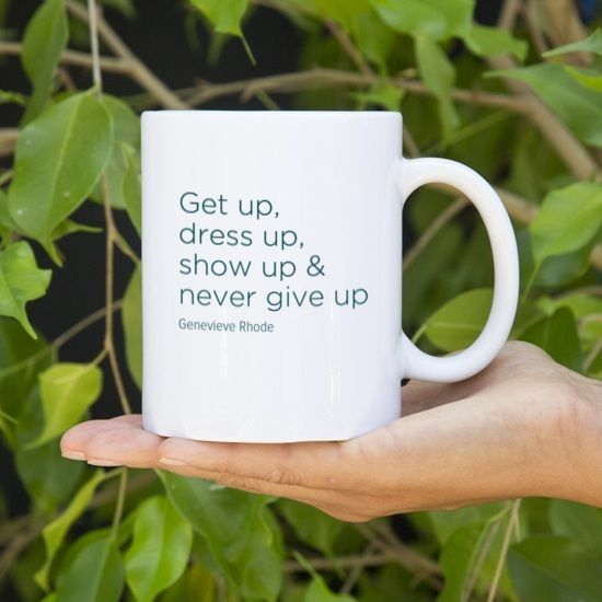 """Your new favorite mug """"Get up, dress up, show up & never give up!!"""" by Genevieve Rhode #16130 - Behappy.me"""