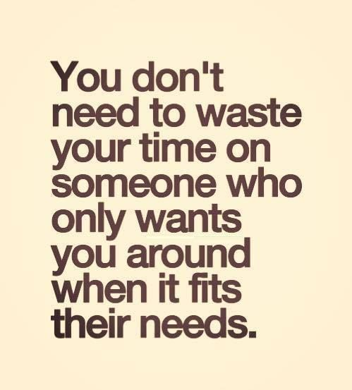You Don T Need To Waste Your Time On Someone Who Only Wants You Around When It Fits Their Needs Words Time Quotes Quotes