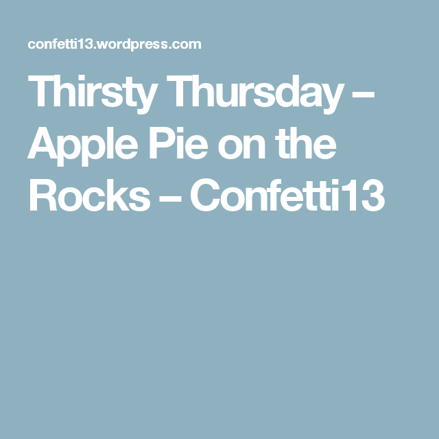 Thirsty Thursday – Apple Pie on the Rocks – Confetti13