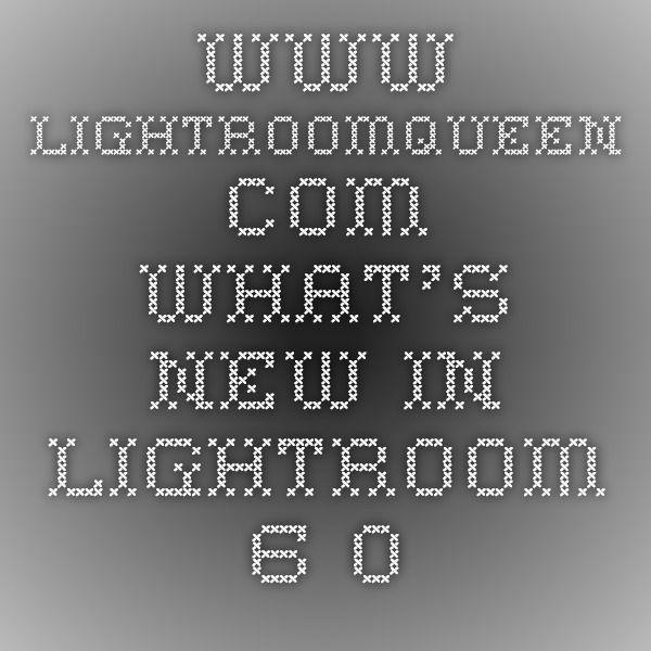 www.lightroomqueen.com What's new in Lightroom 6.0