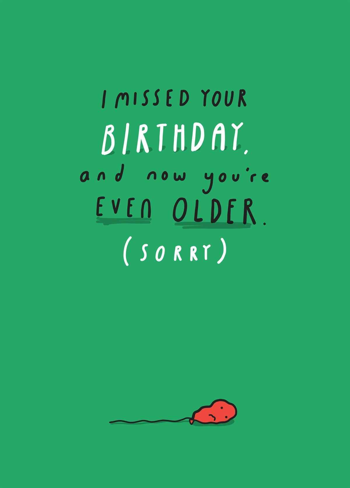 I Missed Your Birthday Sorry I Missed Your Birthday Sorry You Meant To Send A Card But Jus Belated Birthday Quotes Birthday Quotes Funny Belated Birthday
