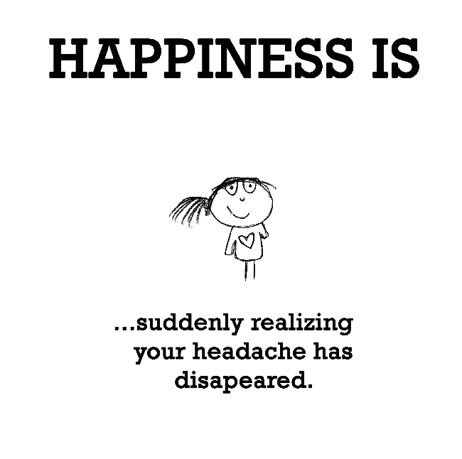Happiness Is Suddenly Realizing Your Headache Has Disappeared Headache Quotes Cute Happy Quotes Happy Quotes
