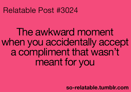 Oh gosh yes. Whenever that happens I'm always so embarrassed and worried that I sound conceited or something!