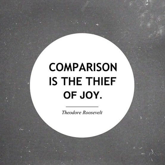 """Comparison Is The Thief Of Joy"" - Definitely need to stop doing that."