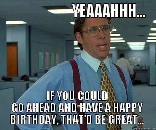Yeaaahhh If You Could Go Ahead And Have A Happy Birthday That D Be Great Office Space Lumbergh Laugh Humor The Funny