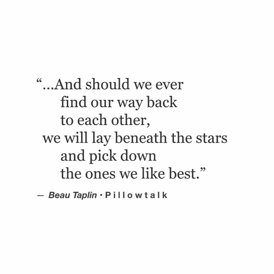 And Should We Ever Find Our Way Back To Each Other We Will Lay Beneath The Stars And Pick Down The Ones We Like Best Beau Taplin Words Quotes Wise Words