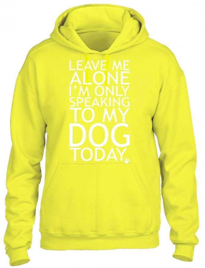 leave me alone i am only speaking to my dog today 1 HOODIE