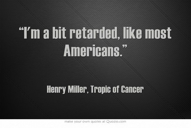 """I'm a bit retarded, like most Americans."" ― Henry Miller, Tropic of Cancer"