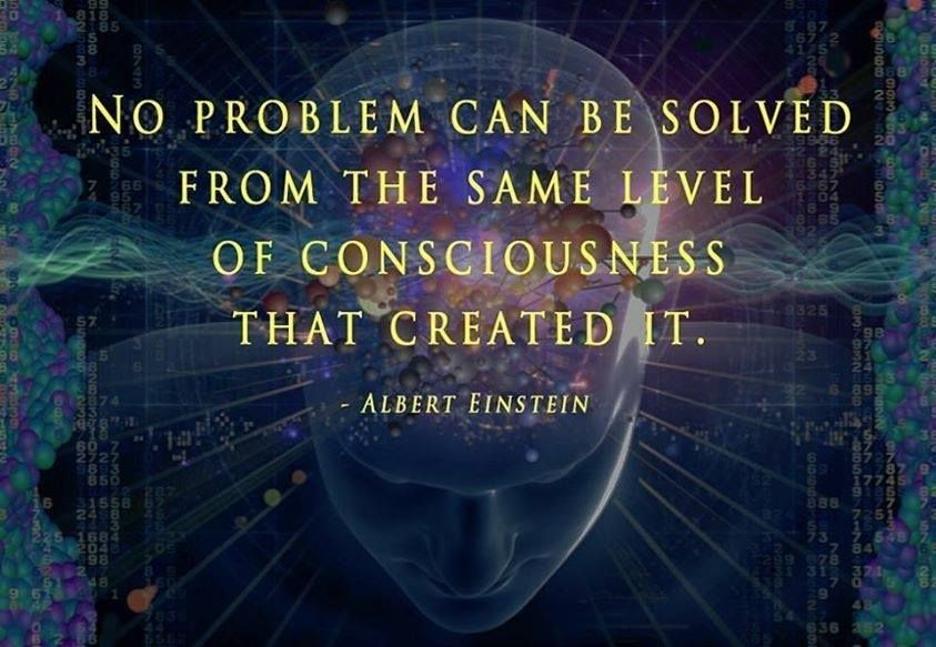 """• • • ►   """"No problem can be solved from the same level of consciousness that created it."""" ~Albert Einstein"""