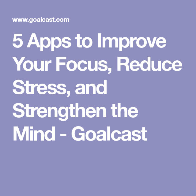 5 Apps to Improve Your Focus, Reduce Stress, and