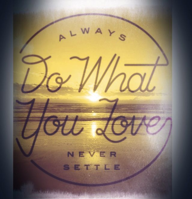 Always do what you love - never settle