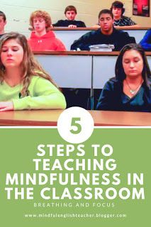 5 Steps to Teaching Mindfulness in the High School Classroom  Focus is part of Organization Work High Schools - FIVE STEPS TO TEACHING MINDFULNESS IN THE HIGH SCHOOL CLASSROOM Parents and teachers are always telling kids to focus, but they don't teach them how  Focusing on the Breath is a basic mindfulness practice you can incorporate easily and daily into the classroom  I start every class with this 2minute exercise  The process is started at the beginning of the school year and repetitive reinforcement allows the practice to thrive through the end of the year  I have done this exercise with my classroom students in grades 912  There are many mindful techniques, but I am going to share with you my classroom meditation practice  The deep breaths taken before and after the period of silence helps the students relax and release some stress from their day  This is beneficial to them, and their success throughout the school day  Being in high school is STRESSFUL!!! I have a 5 step process to help teach Focusing Exercises  Please take time to practice, yourself, before you start with your students  Take a few minutes each day to become silent and listen to your breath  This way you can explain to the students what they will experience  It's not a quieting of the mind  Thoughts will come  It's acknowledging the thought and distractions, but still being able to redirect and focus on the breath  WARNING Not every student will be a willing participant  Some students may feel uncomfortable or selfconscious doing the exercise  I instruct those students that they have to stand, and they can't disturb other students who are participating  These students will usually just look around the room  Some will eventually start participating, while others will never do it the entire year  It's OK  Just make sure they are respectful of others  Step 1 Starting the Process Start by asking the students what they do to practice focusing  After some brainstorming, tell them you can teach them 