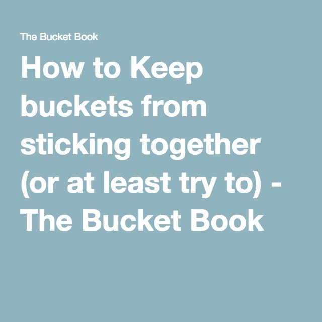 How to Keep buckets from sticking together (or at least try to) - The Bucket Book