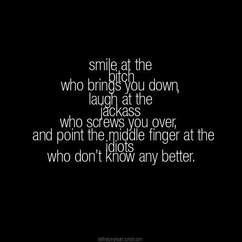 Smile at the bitch who brings you down. Laugh at the jackass who screws you over. And point the middle finger at the idiots who don't know any better.