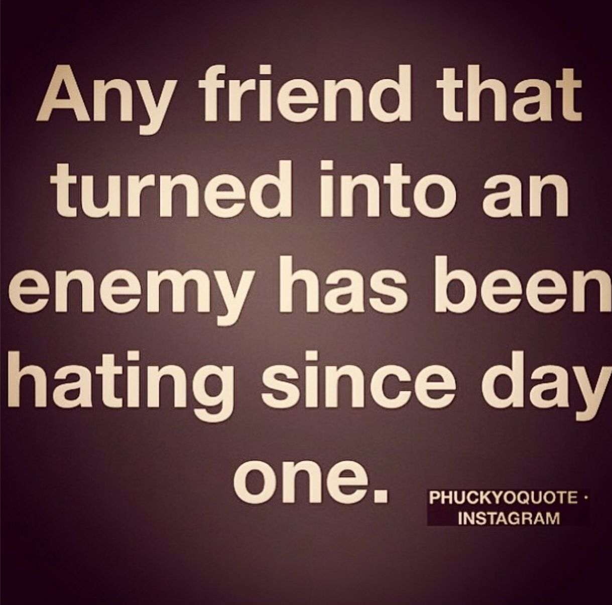 Quotes About Jealousy In Friendship Any Friend That Turned Into An Enemy Has Been Hating Since Day One