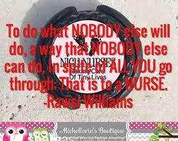 To do what NOBODY else will do, a way that NOBODY else can do, In spite of ALL YOU go through; That is to a NURSE. -Rawsi Williams